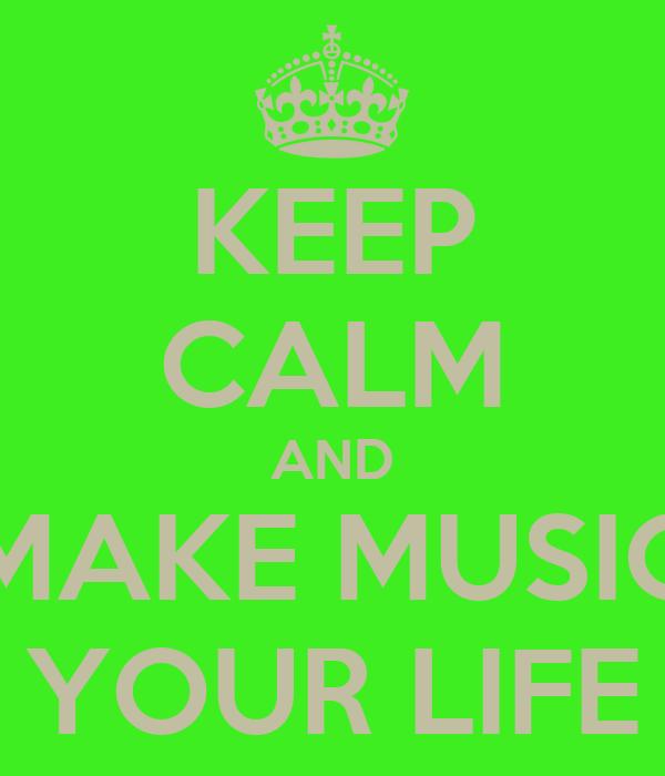KEEP CALM AND MAKE MUSIC YOUR LIFE