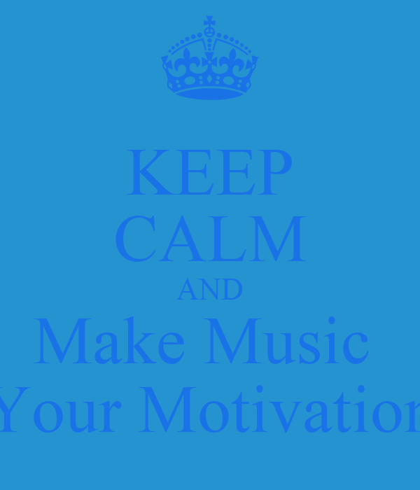 KEEP CALM AND Make Music  Your Motivation