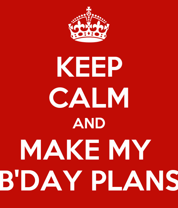 KEEP CALM AND MAKE MY  B'DAY PLANS