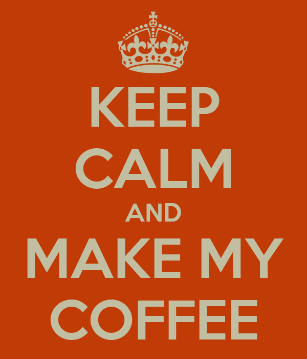 KEEP CALM AND MAKE MY COFFEE
