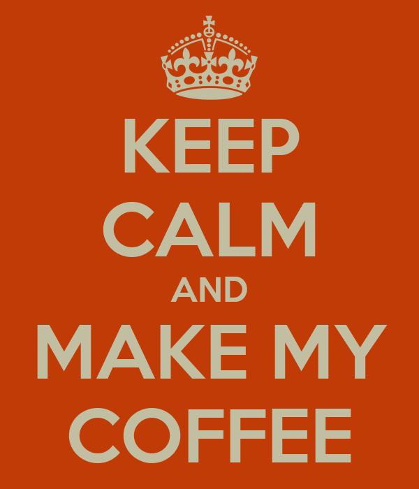 KEEP CALM AND MAKE MY COFFEE