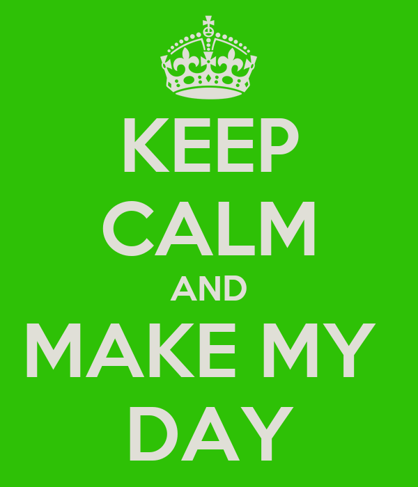 KEEP CALM AND MAKE MY  DAY