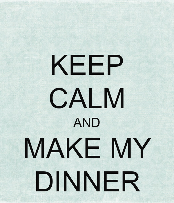 KEEP CALM AND MAKE MY DINNER