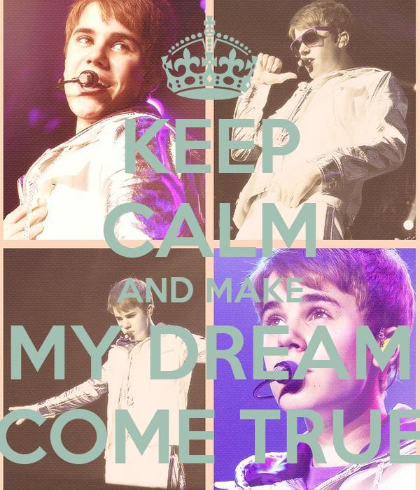 KEEP CALM AND MAKE MY DREAM COME TRUE