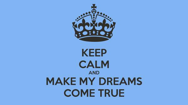 KEEP CALM AND MAKE MY DREAMS COME TRUE