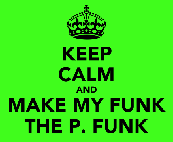 KEEP CALM AND MAKE MY FUNK THE P. FUNK