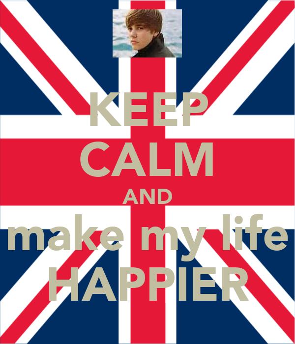 KEEP CALM AND make my life HAPPIER