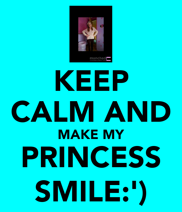 KEEP CALM AND MAKE MY PRINCESS SMILE:')