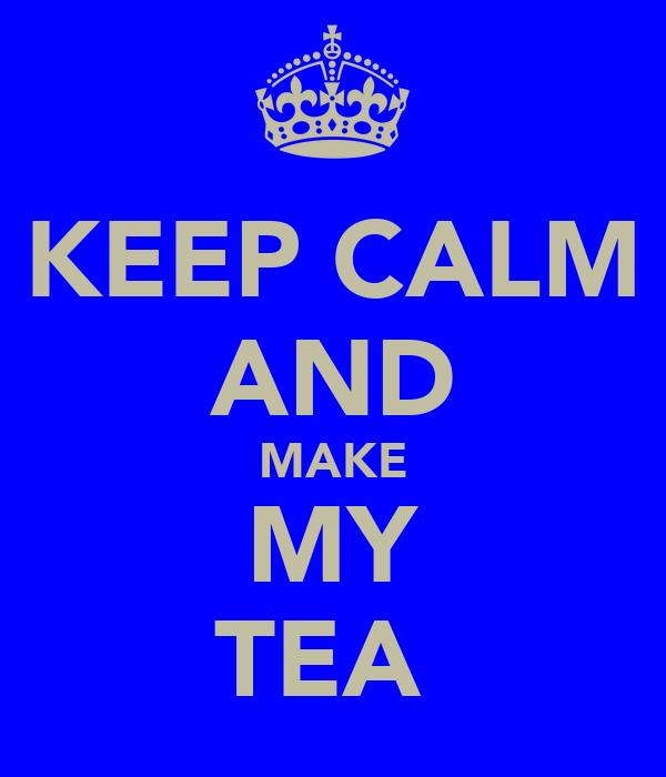 KEEP CALM AND MAKE MY TEA