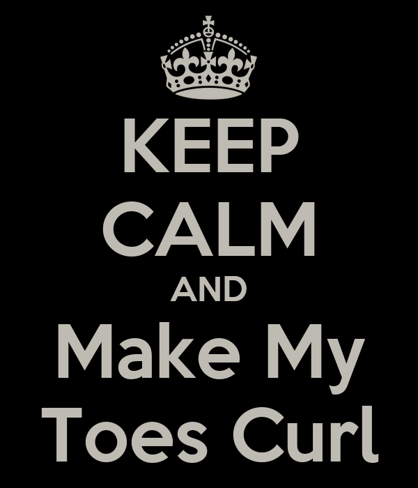 KEEP CALM AND Make My Toes Curl