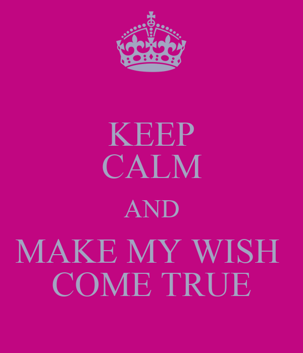 KEEP CALM AND MAKE MY WISH  COME TRUE