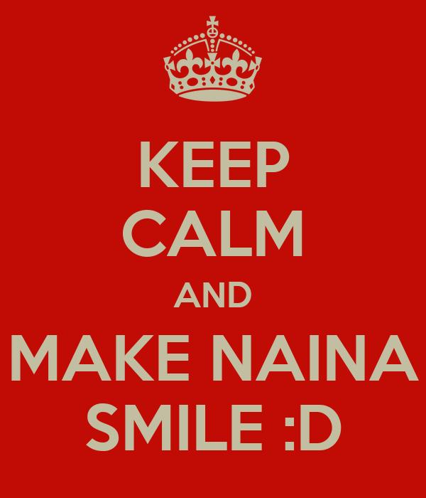 KEEP CALM AND MAKE NAINA SMILE :D