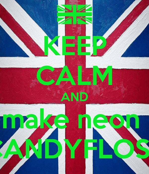 KEEP CALM AND make neon  CANDYFLOSS