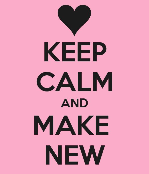 KEEP CALM AND MAKE  NEW