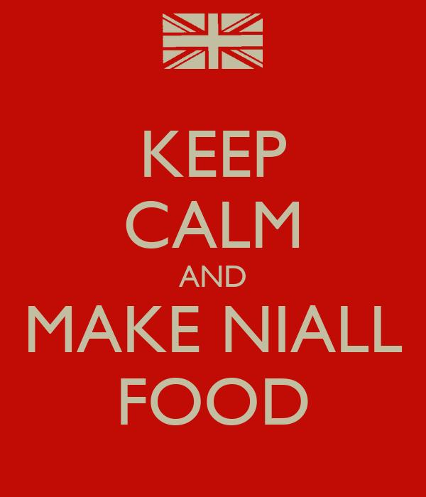 KEEP CALM AND MAKE NIALL FOOD