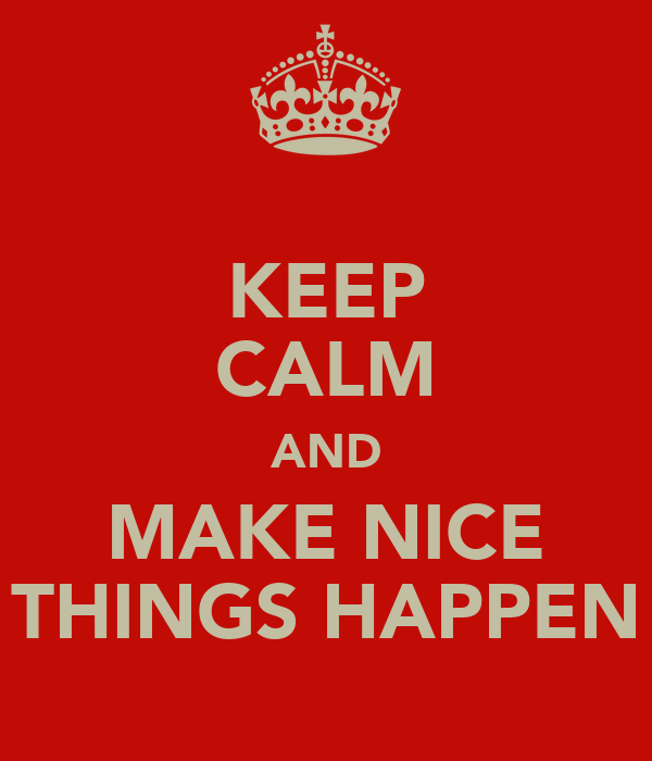 KEEP CALM AND MAKE NICE THINGS HAPPEN