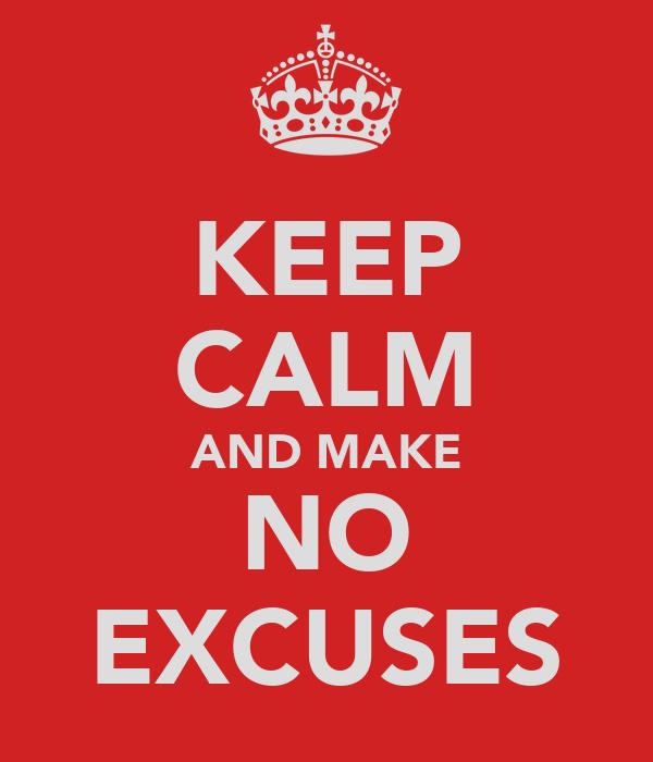 KEEP CALM AND MAKE NO EXCUSES