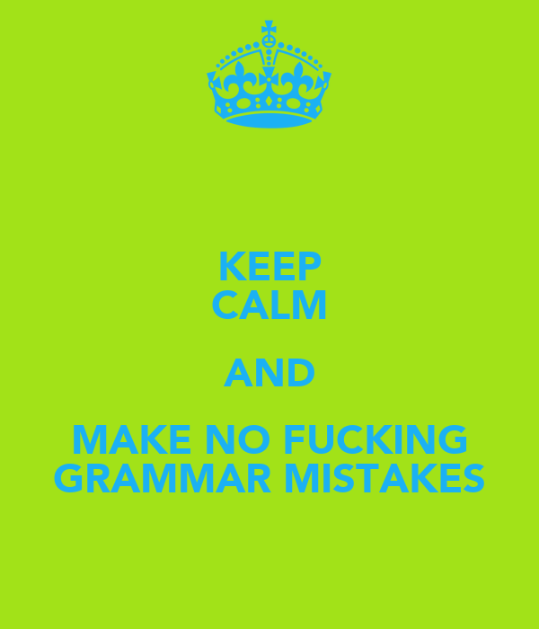 KEEP CALM AND MAKE NO FUCKING GRAMMAR MISTAKES
