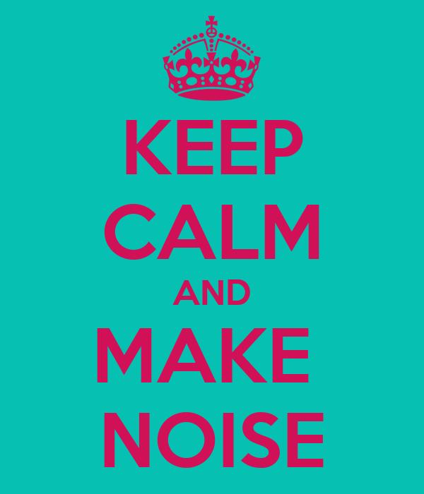 KEEP CALM AND MAKE  NOISE