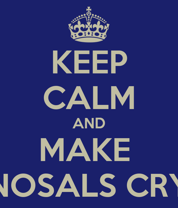 KEEP CALM AND MAKE  NOSALS CRY
