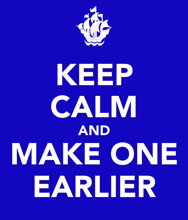 KEEP CALM AND MAKE ONE EARLIER