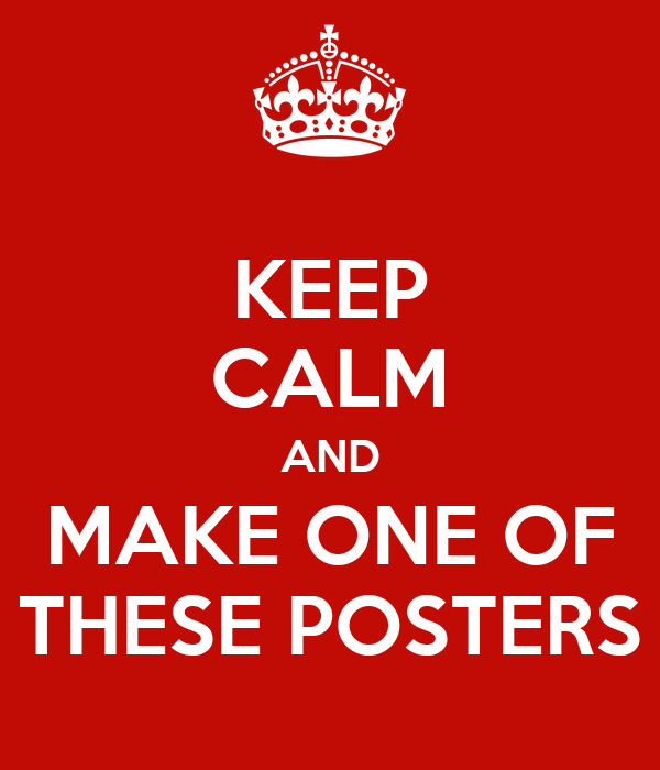 KEEP CALM AND MAKE ONE OF THESE POSTERS