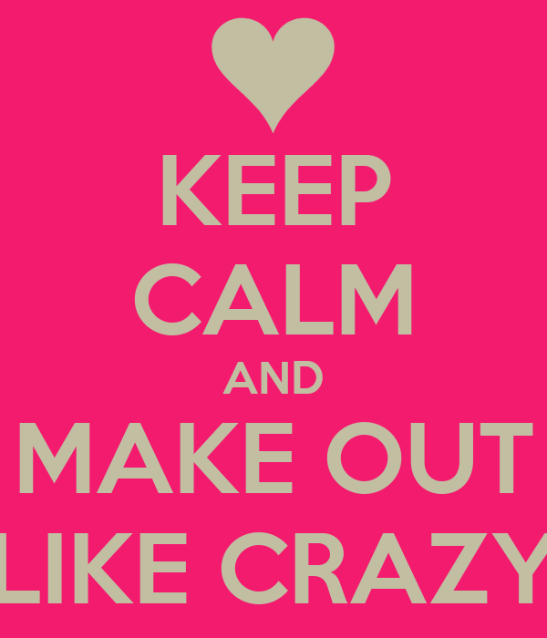 KEEP CALM AND MAKE OUT LIKE CRAZY