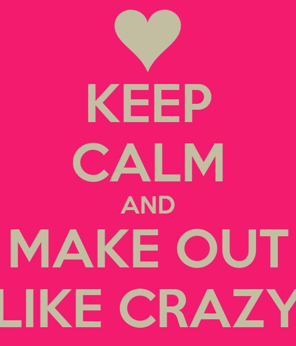 KEEP CALM AND MAKE OUT LIKE CRAZY