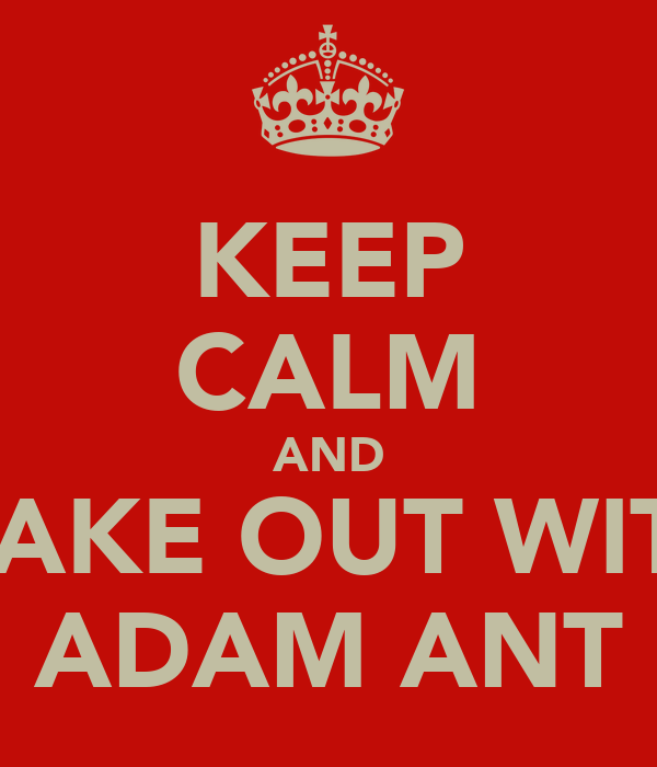 KEEP CALM AND MAKE OUT WITH ADAM ANT