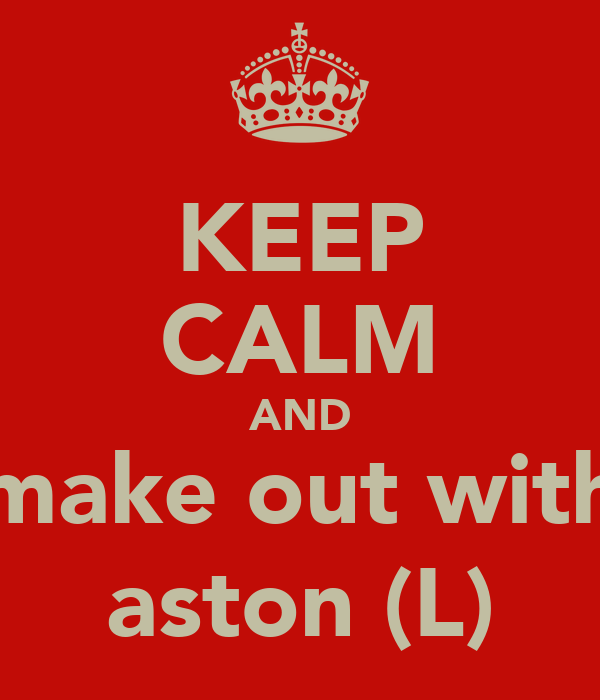 KEEP CALM AND make out with aston (L)