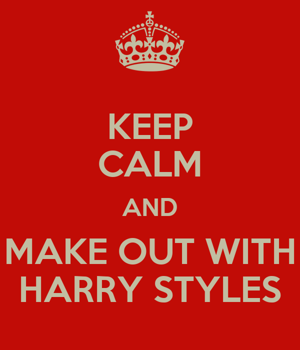 KEEP CALM AND MAKE OUT WITH HARRY STYLES