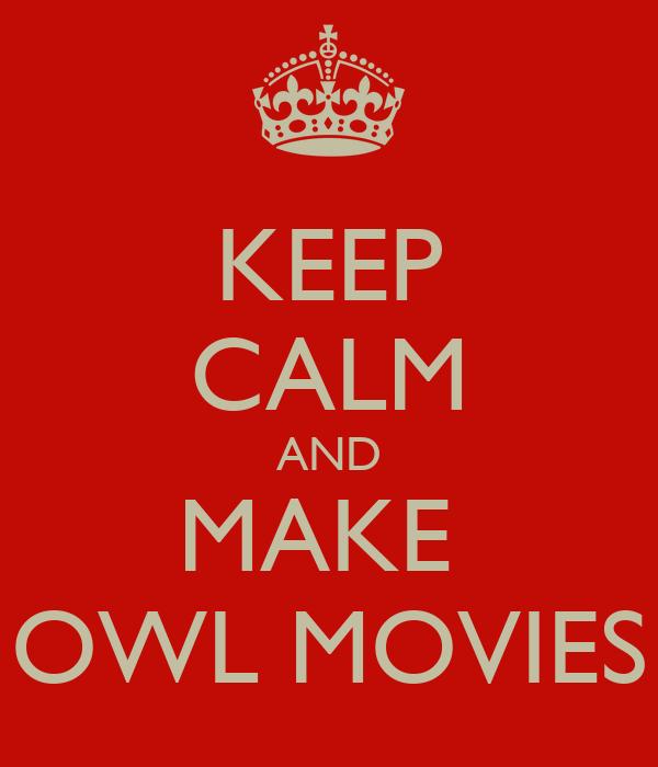 KEEP CALM AND MAKE  OWL MOVIES