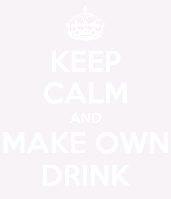 KEEP CALM AND MAKE OWN DRINK