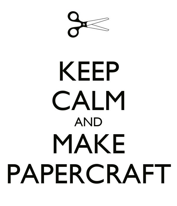 KEEP CALM AND MAKE PAPERCRAFT