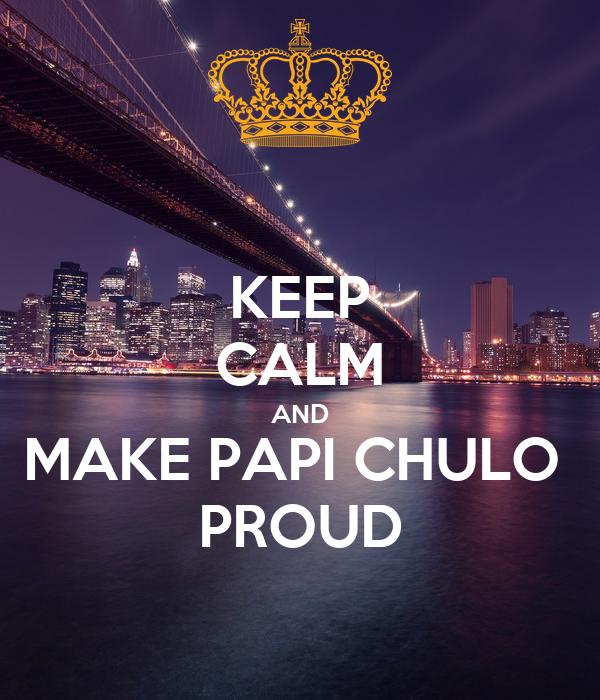 KEEP CALM AND MAKE PAPI CHULO  PROUD