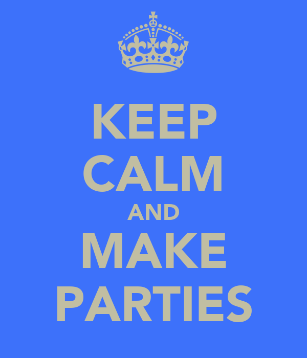 KEEP CALM AND MAKE PARTIES