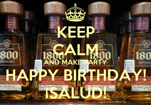 KEEP CALM AND MAKE PARTY HAPPY BIRTHDAY! ¡SALUD!