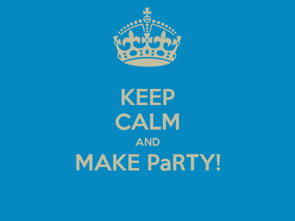 KEEP CALM AND MAKE PaRTY!