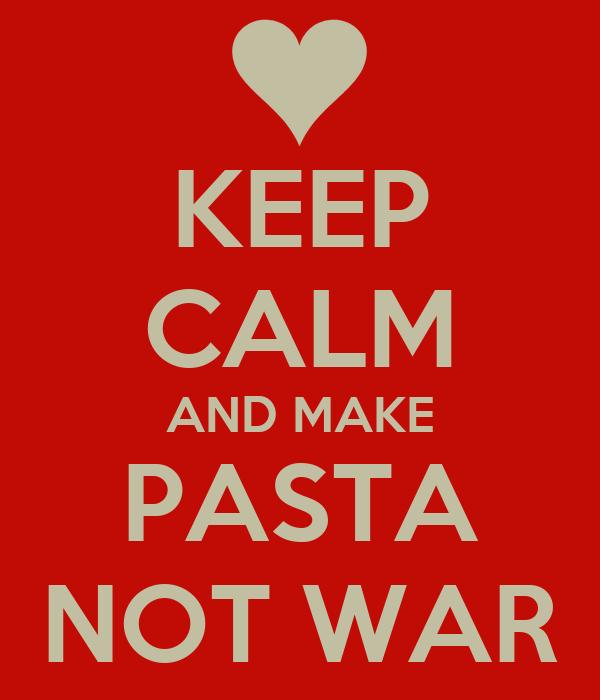 KEEP CALM AND MAKE PASTA NOT WAR