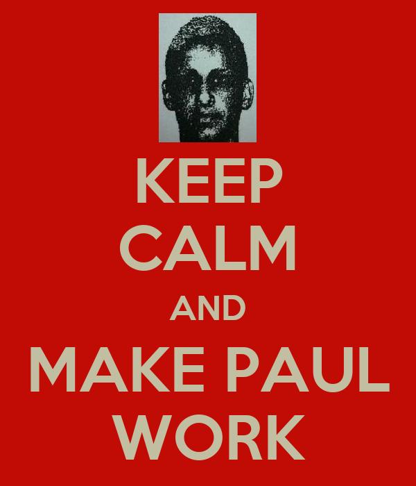 KEEP CALM AND MAKE PAUL WORK