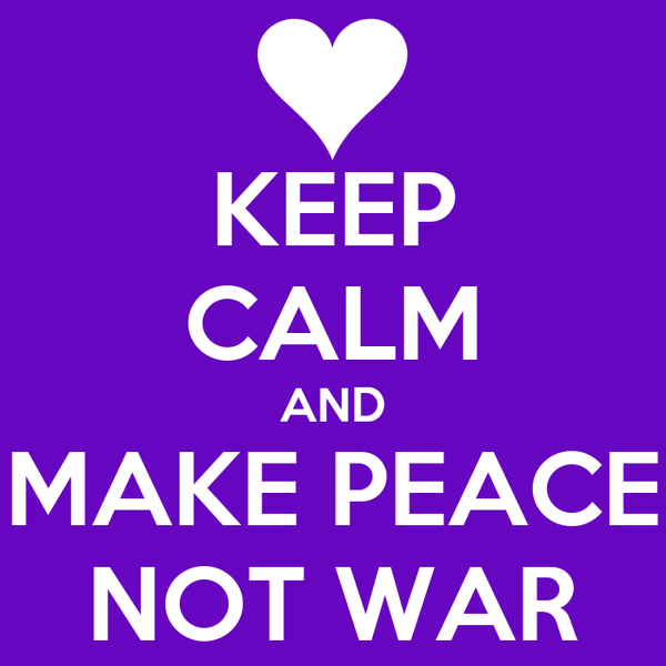 KEEP CALM AND MAKE PEACE NOT WAR