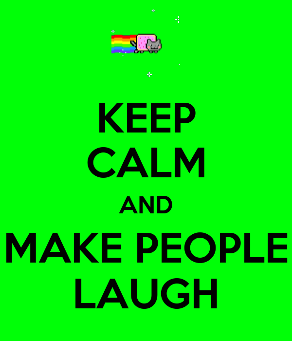 KEEP CALM AND MAKE PEOPLE LAUGH