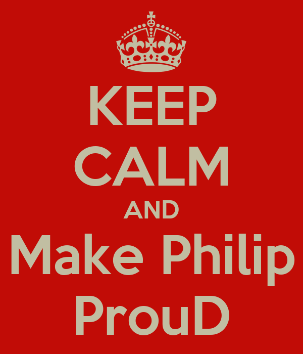 KEEP CALM AND Make Philip ProuD