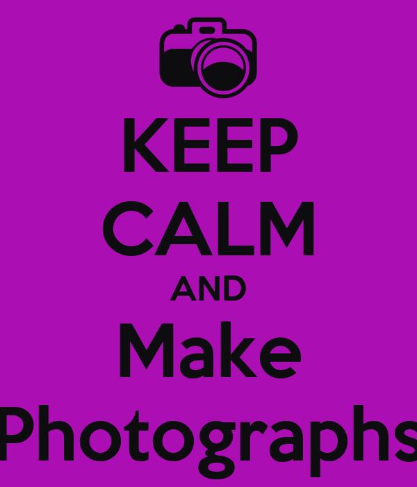 KEEP CALM AND Make Photographs