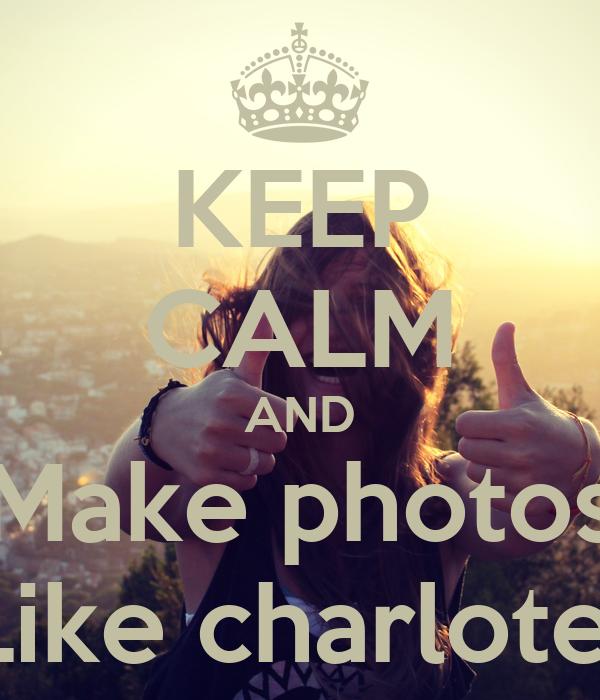 KEEP CALM AND Make photos Like charlote