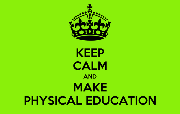 KEEP CALM AND MAKE PHYSICAL EDUCATION