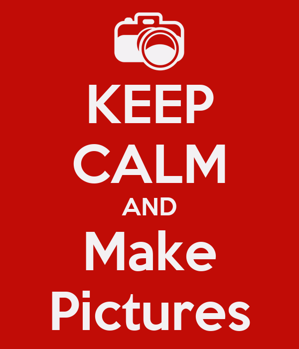 KEEP CALM AND Make Pictures