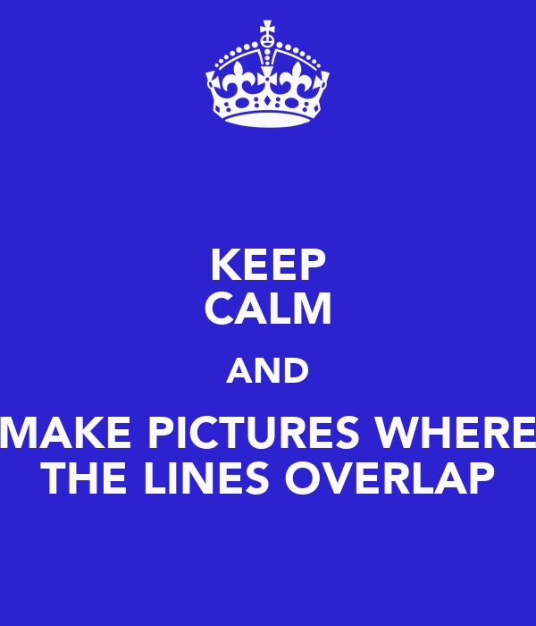 KEEP CALM AND MAKE PICTURES WHERE THE LINES OVERLAP