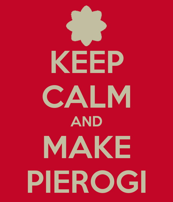 KEEP CALM AND MAKE PIEROGI