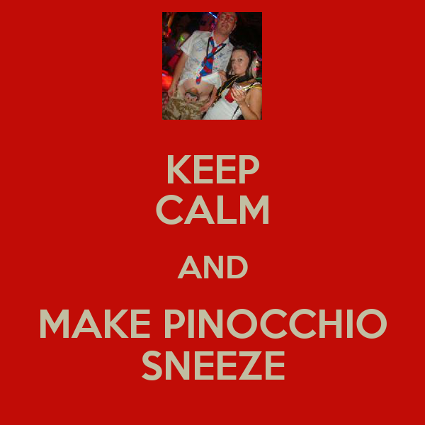 KEEP CALM AND MAKE PINOCCHIO SNEEZE